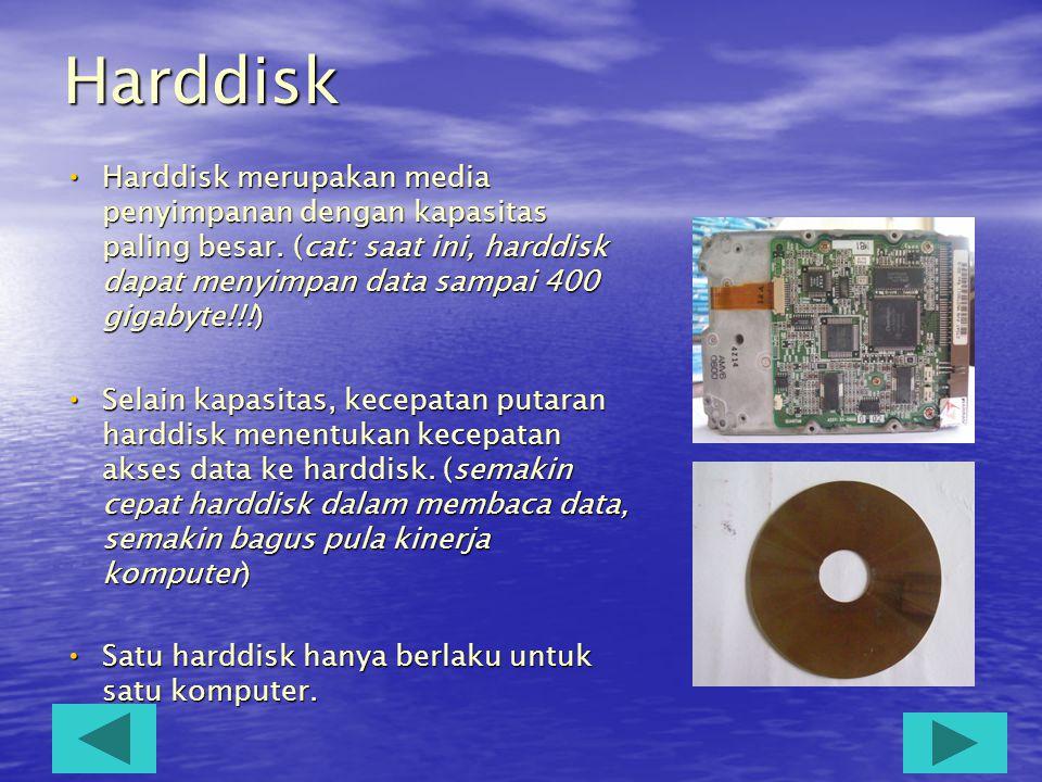 Harddisk Harddisk merupakan media penyimpanan dengan kapasitas paling besar. (cat: saat ini, harddisk dapat menyimpan data sampai 400 gigabyte!!!)