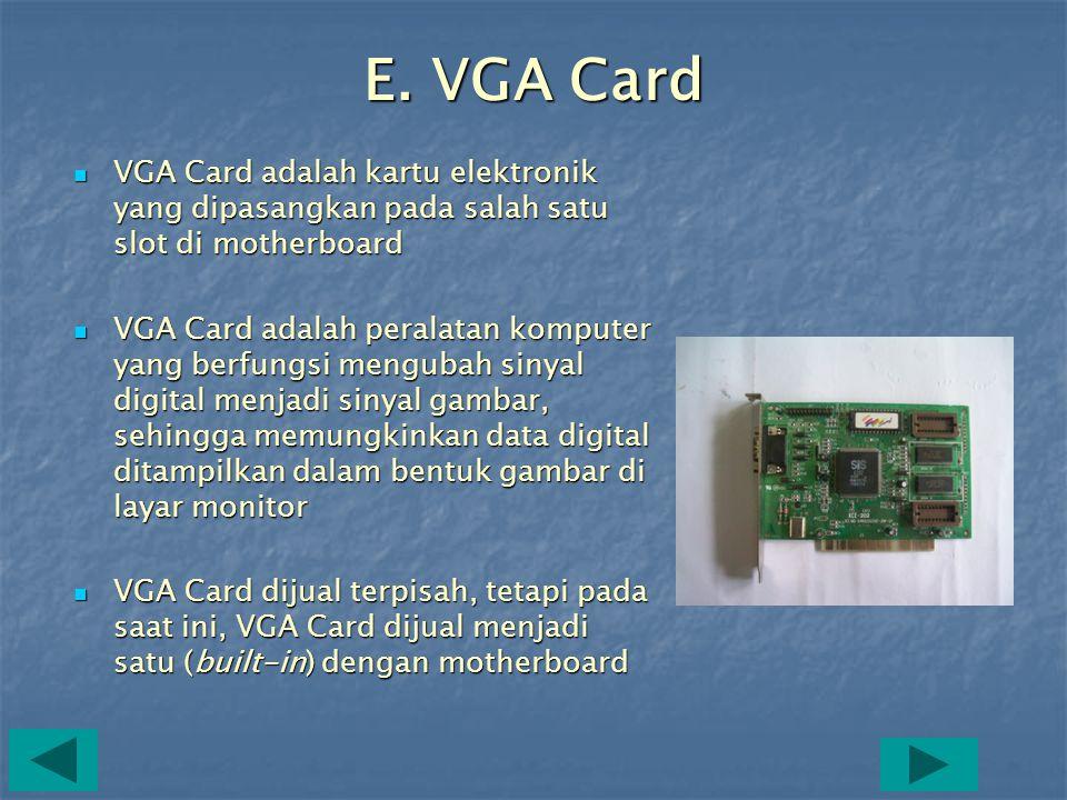 E. VGA Card VGA Card adalah kartu elektronik yang dipasangkan pada salah satu slot di motherboard.