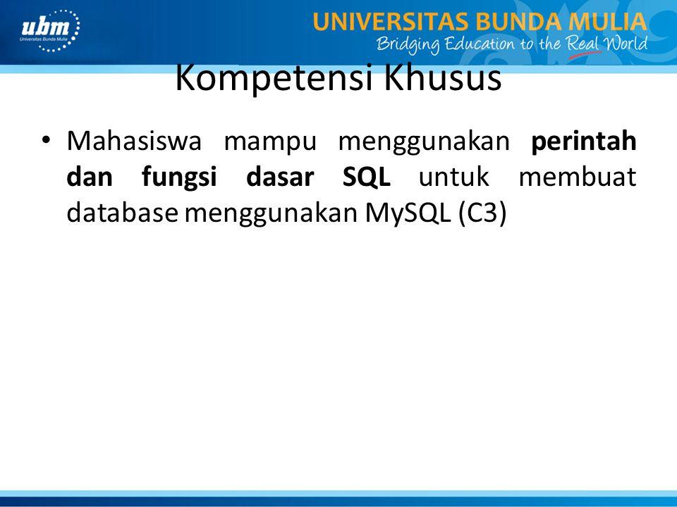 Kompetensi Khusus Mahasiswa mampu menggunakan perintah dan fungsi dasar SQL untuk membuat database menggunakan MySQL (C3)