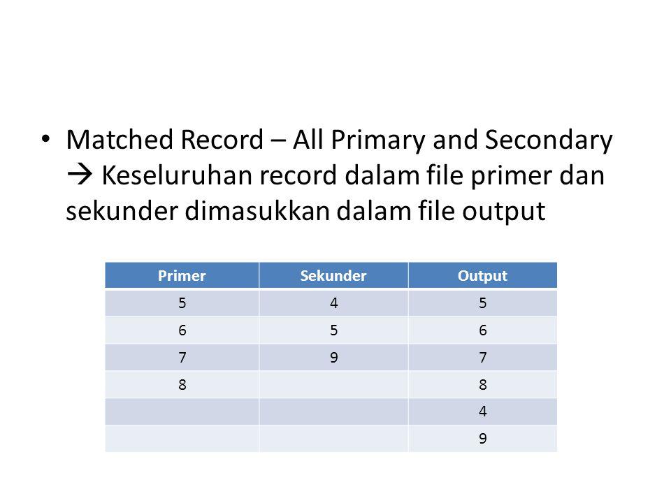 Matched Record – All Primary and Secondary  Keseluruhan record dalam file primer dan sekunder dimasukkan dalam file output