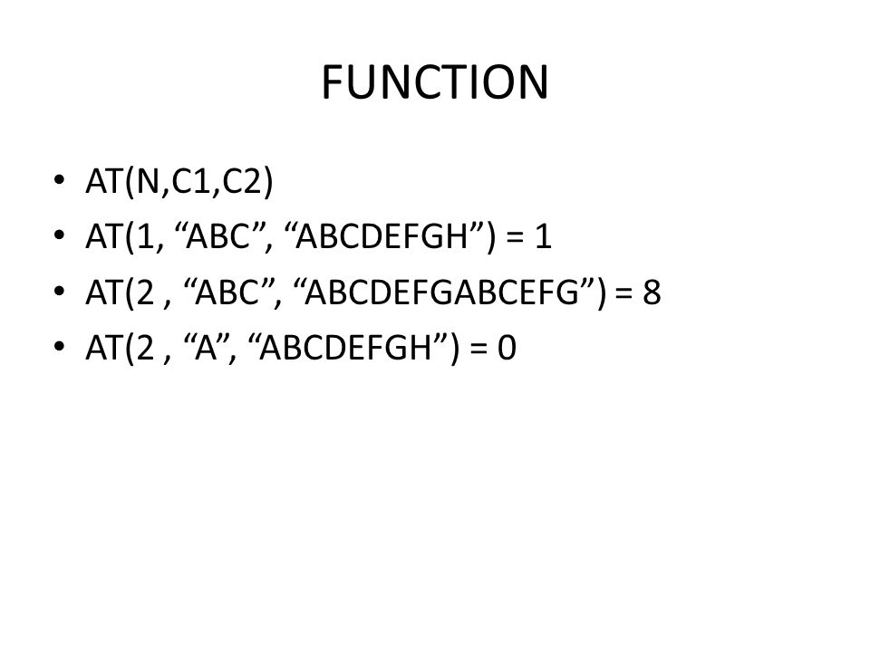 FUNCTION AT(N,C1,C2) AT(1, ABC , ABCDEFGH ) = 1