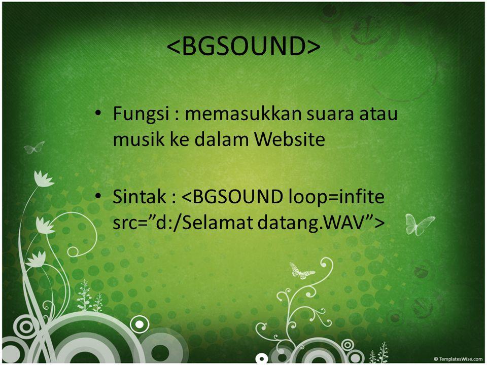 <BGSOUND> Fungsi : memasukkan suara atau musik ke dalam Website