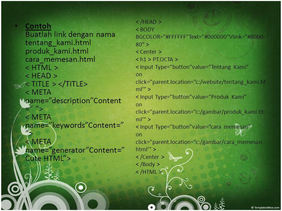 < /HEAD > < BODY BGCOLOR= #FFFFFF Text= #000000″Vlink= #800080″ > < Center > < h1 > PT.OCTA > < Input Type= button value= Tentang Kami on click= parent.location= c:/website/tentang_kami.html' > < Input Type= button value= Produk Kami on click= parent.location= c:/gambar/produk_kami.html' > < Input Type= button value= cara memesan on click= parent.location= c:/gambar/cara_memesan.html' > < /Center > < /Body > < /HTML >