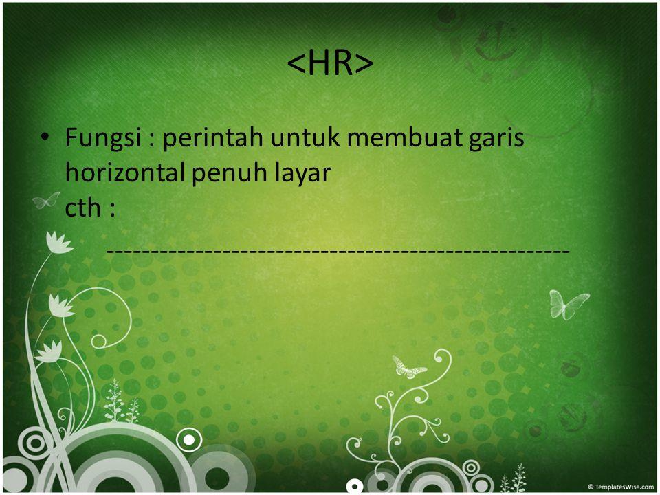 <HR> Fungsi : perintah untuk membuat garis horizontal penuh layar cth : ----------------------------------------------------