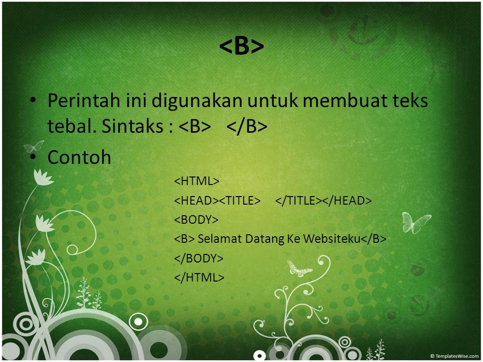 <B> Perintah ini digunakan untuk membuat teks tebal. Sintaks : <B> </B> Contoh. <HTML> <HEAD><TITLE> </TITLE></HEAD>