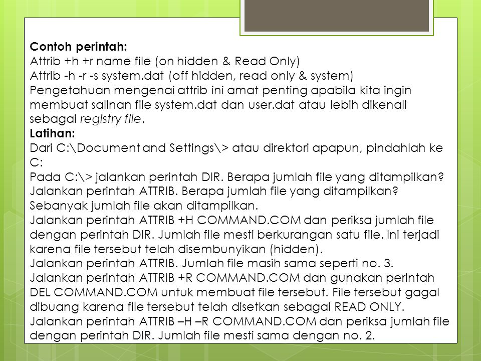 Contoh perintah: Attrib +h +r name file (on hidden & Read Only) Attrib -h -r -s system.dat (off hidden, read only & system)