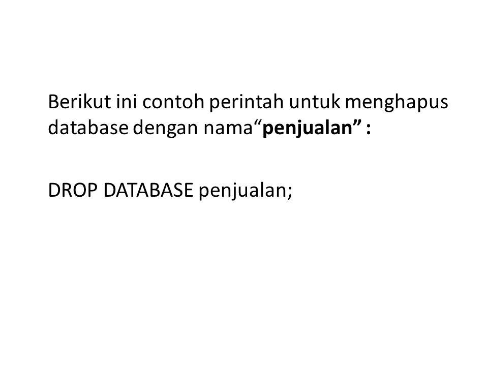 Berikut ini contoh perintah untuk menghapus database dengan nama penjualan : DROP DATABASE penjualan;
