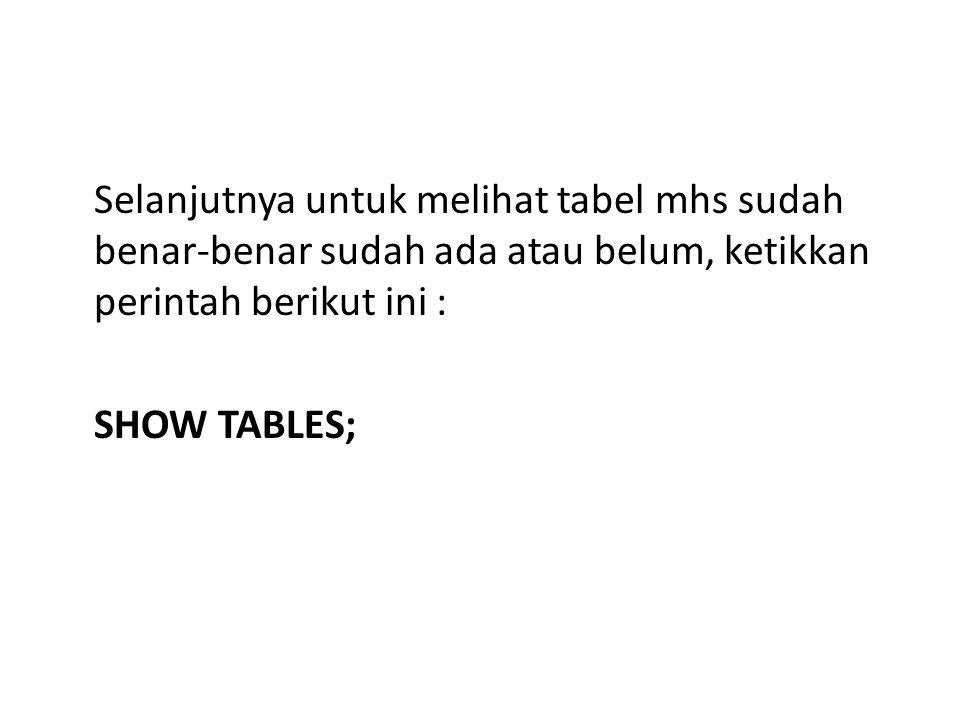Selanjutnya untuk melihat tabel mhs sudah benar-benar sudah ada atau belum, ketikkan perintah berikut ini : SHOW TABLES;