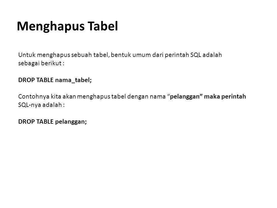 Menghapus Tabel Untuk menghapus sebuah tabel, bentuk umum dari perintah SQL adalah. sebagai berikut :