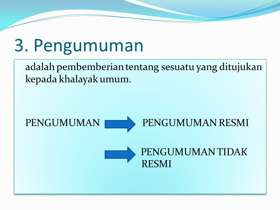 3. Pengumuman adalah pembemberian tentang sesuatu yang ditujukan kepada khalayak umum.