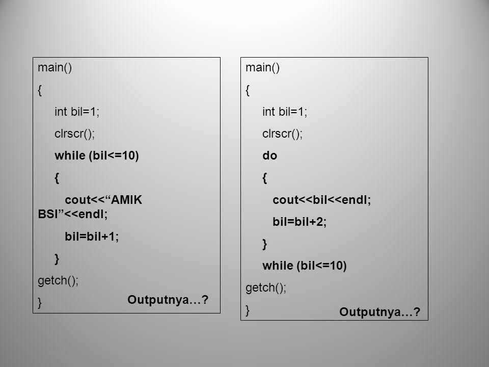 main() { int bil=1; clrscr(); while (bil<=10) cout<< AMIK BSI <<endl; bil=bil+1; } getch(); main()