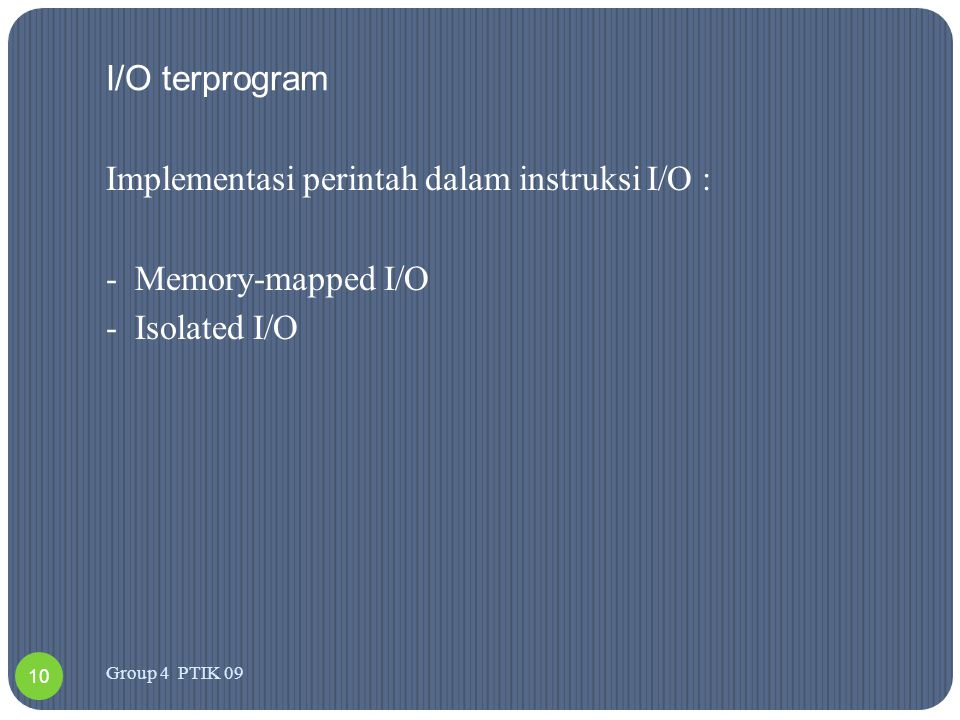 I/O terprogram Implementasi perintah dalam instruksi I/O : - Memory-mapped I/O - Isolated I/O Group 4 PTIK 09.