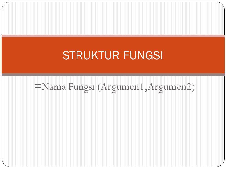 =Nama Fungsi (Argumen1,Argumen2)