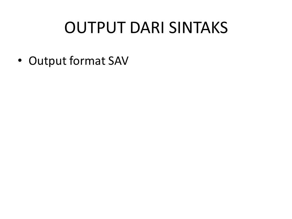 OUTPUT DARI SINTAKS Output format SAV