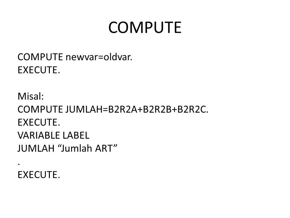 COMPUTE COMPUTE newvar=oldvar. EXECUTE. Misal: COMPUTE JUMLAH=B2R2A+B2R2B+B2R2C.