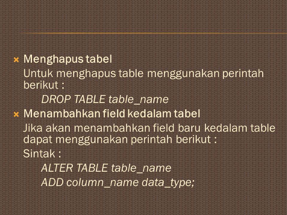 Menghapus tabel Untuk menghapus table menggunakan perintah berikut : DROP TABLE table_name. Menambahkan field kedalam tabel.