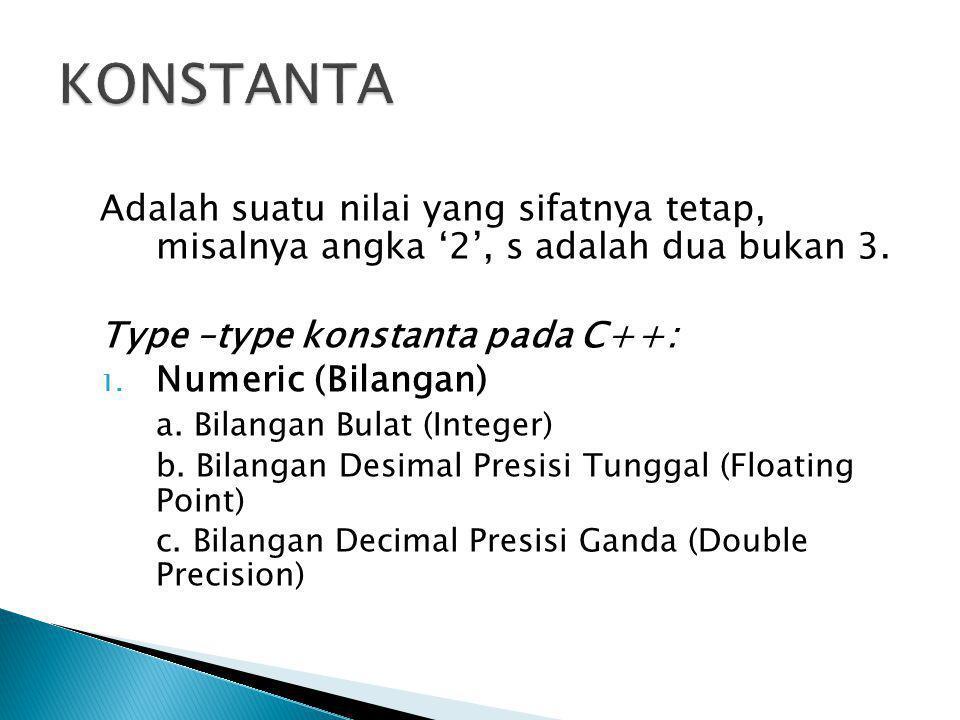 KONSTANTA Adalah suatu nilai yang sifatnya tetap, misalnya angka '2', s adalah dua bukan 3. Type –type konstanta pada C++: