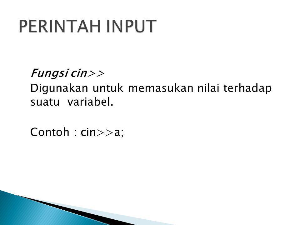 PERINTAH INPUT Fungsi cin>> Digunakan untuk memasukan nilai terhadap suatu variabel.