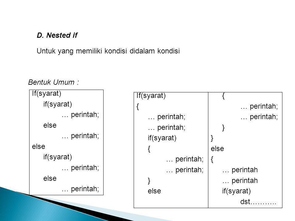 D. Nested if Untuk yang memiliki kondisi didalam kondisi. Bentuk Umum : If(syarat) if(syarat) … perintah;