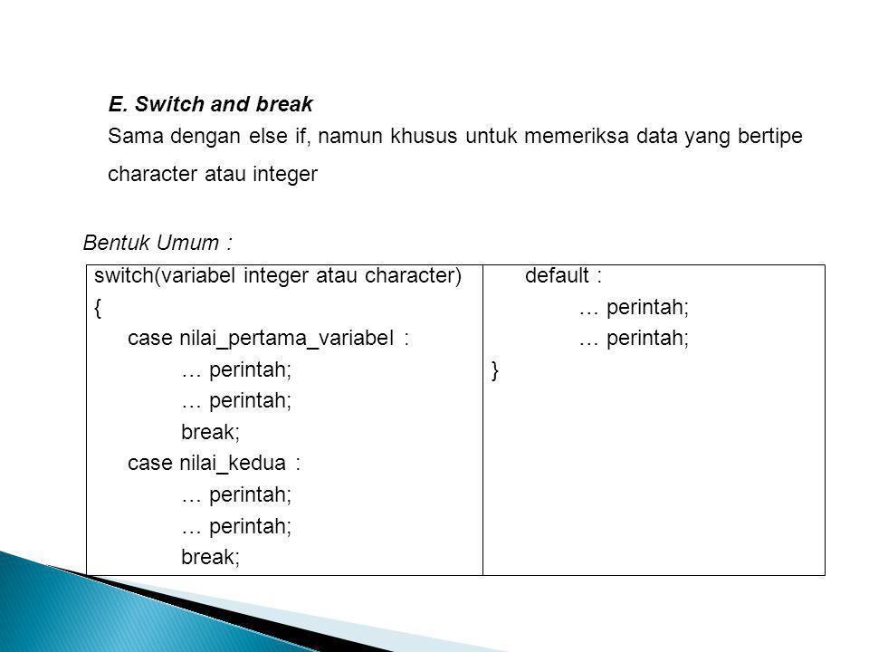E. Switch and break Sama dengan else if, namun khusus untuk memeriksa data yang bertipe character atau integer.
