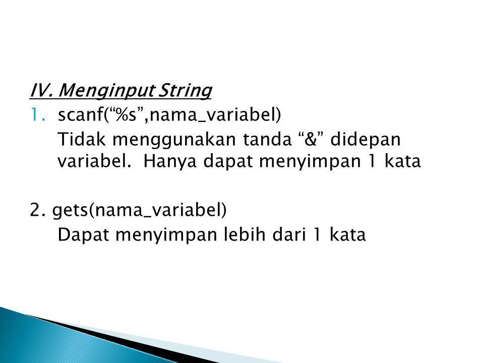 IV. Menginput String scanf( %s ,nama_variabel) Tidak menggunakan tanda & didepan variabel. Hanya dapat menyimpan 1 kata.