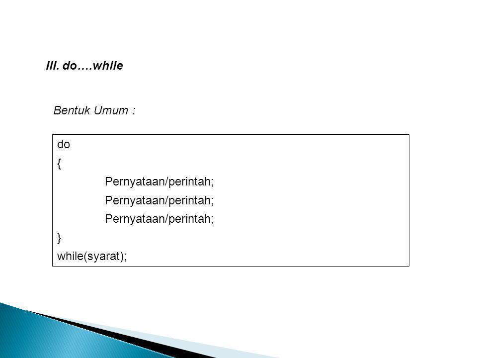 III. do….while Bentuk Umum : do { Pernyataan/perintah; } while(syarat);
