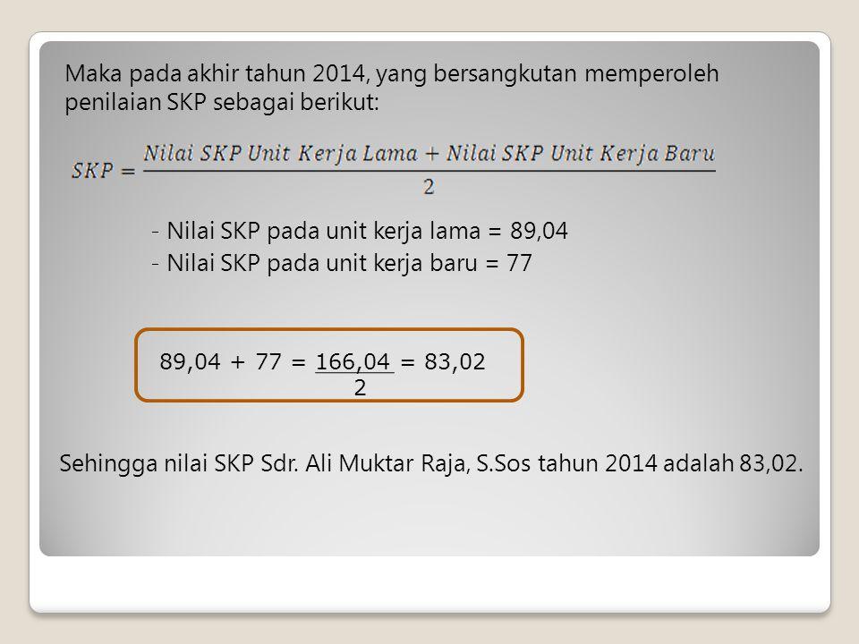 Maka pada akhir tahun 2014, yang bersangkutan memperoleh penilaian SKP sebagai berikut: - Nilai SKP pada unit kerja lama = 89,04 - Nilai SKP pada unit kerja baru = 77