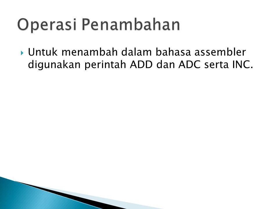 Operasi Penambahan Untuk menambah dalam bahasa assembler digunakan perintah ADD dan ADC serta INC.