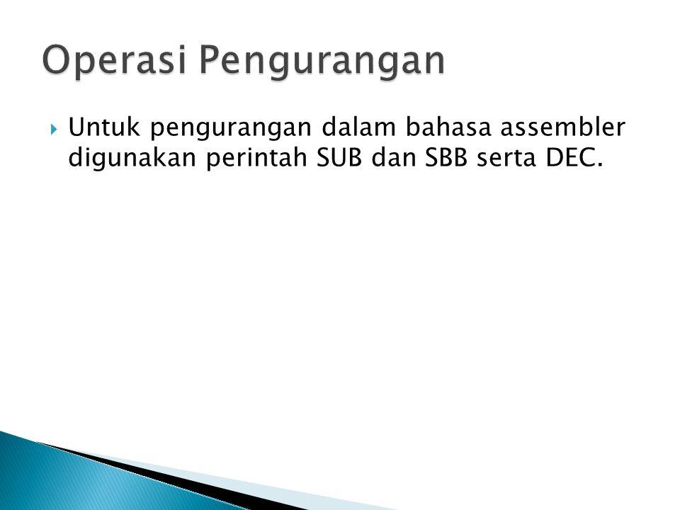 Operasi Pengurangan Untuk pengurangan dalam bahasa assembler digunakan perintah SUB dan SBB serta DEC.