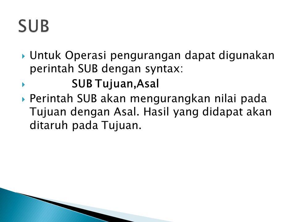 SUB Untuk Operasi pengurangan dapat digunakan perintah SUB dengan syntax: SUB Tujuan,Asal.