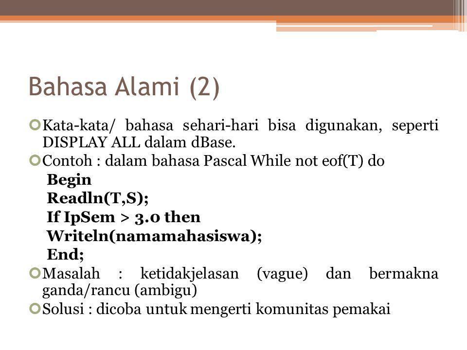 Bahasa Alami (2) Kata-kata/ bahasa sehari-hari bisa digunakan, seperti DISPLAY ALL dalam dBase. Contoh : dalam bahasa Pascal While not eof(T) do.