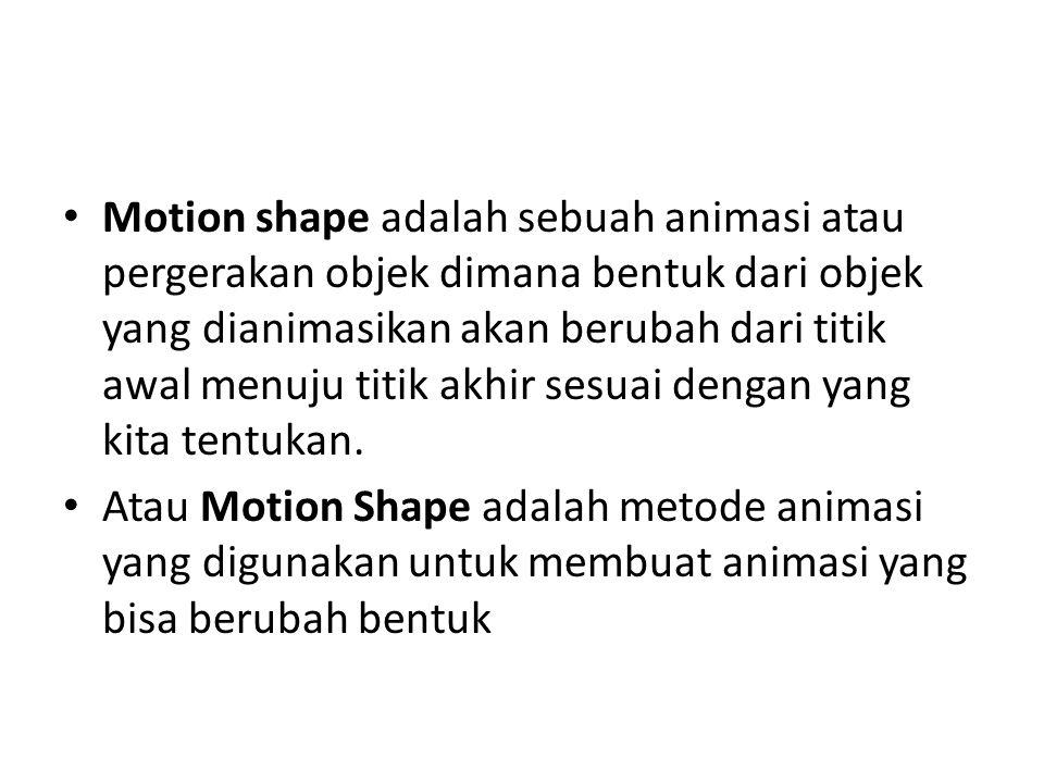 Motion shape adalah sebuah animasi atau pergerakan objek dimana bentuk dari objek yang dianimasikan akan berubah dari titik awal menuju titik akhir sesuai dengan yang kita tentukan.