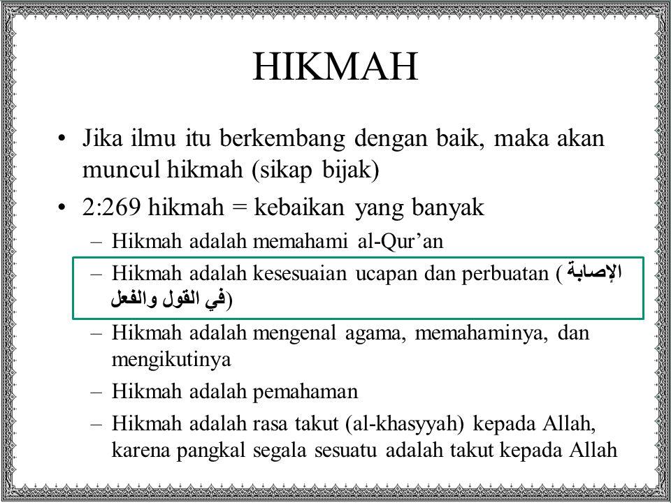 HIKMAH Jika ilmu itu berkembang dengan baik, maka akan muncul hikmah (sikap bijak) 2:269 hikmah = kebaikan yang banyak.