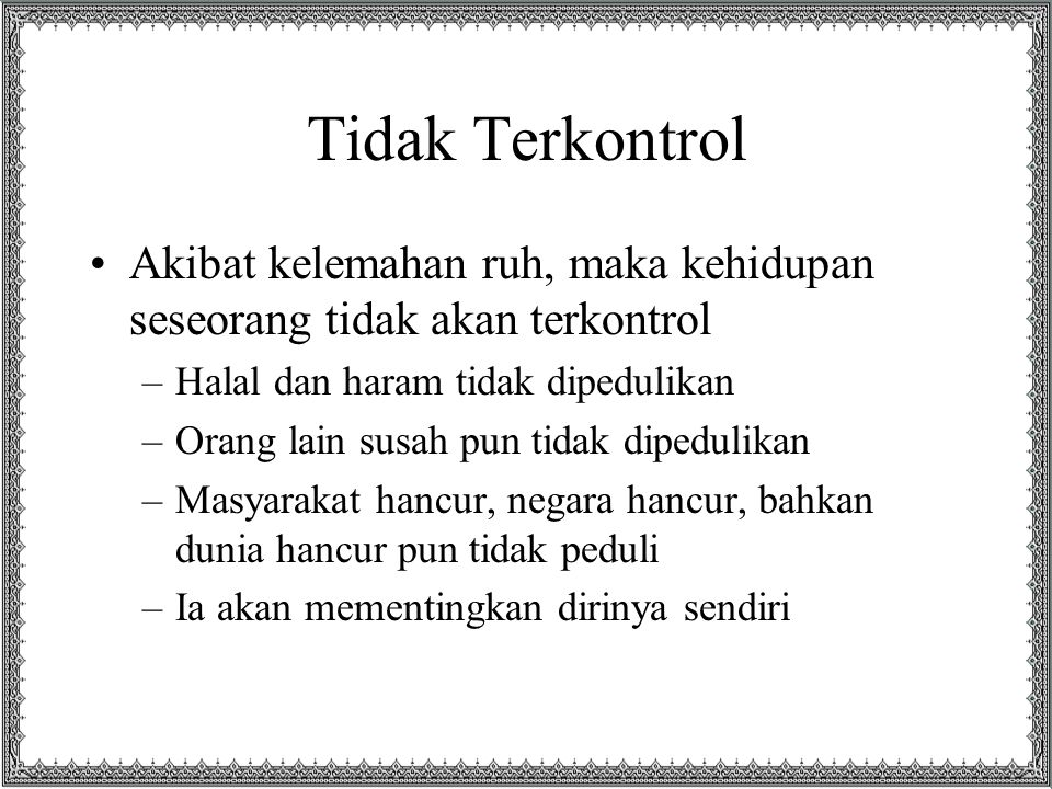 Tidak Terkontrol Akibat kelemahan ruh, maka kehidupan seseorang tidak akan terkontrol. Halal dan haram tidak dipedulikan.