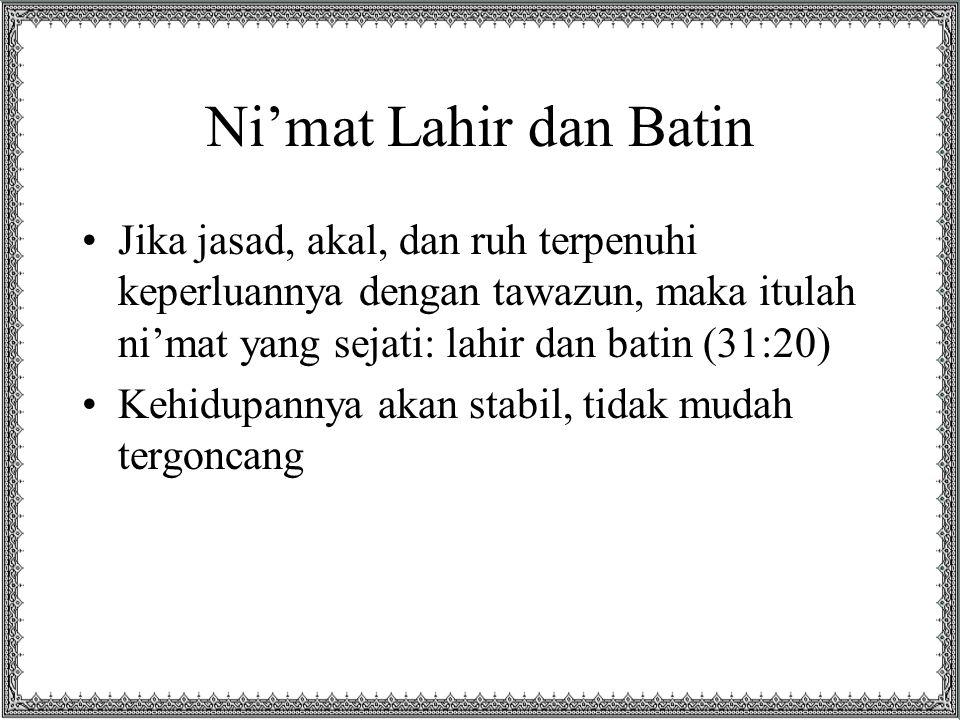 Ni'mat Lahir dan Batin Jika jasad, akal, dan ruh terpenuhi keperluannya dengan tawazun, maka itulah ni'mat yang sejati: lahir dan batin (31:20)