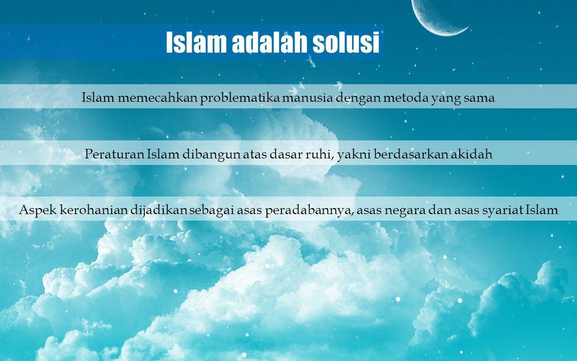 Islam adalah solusi Islam memecahkan problematika manusia dengan metoda yang sama.