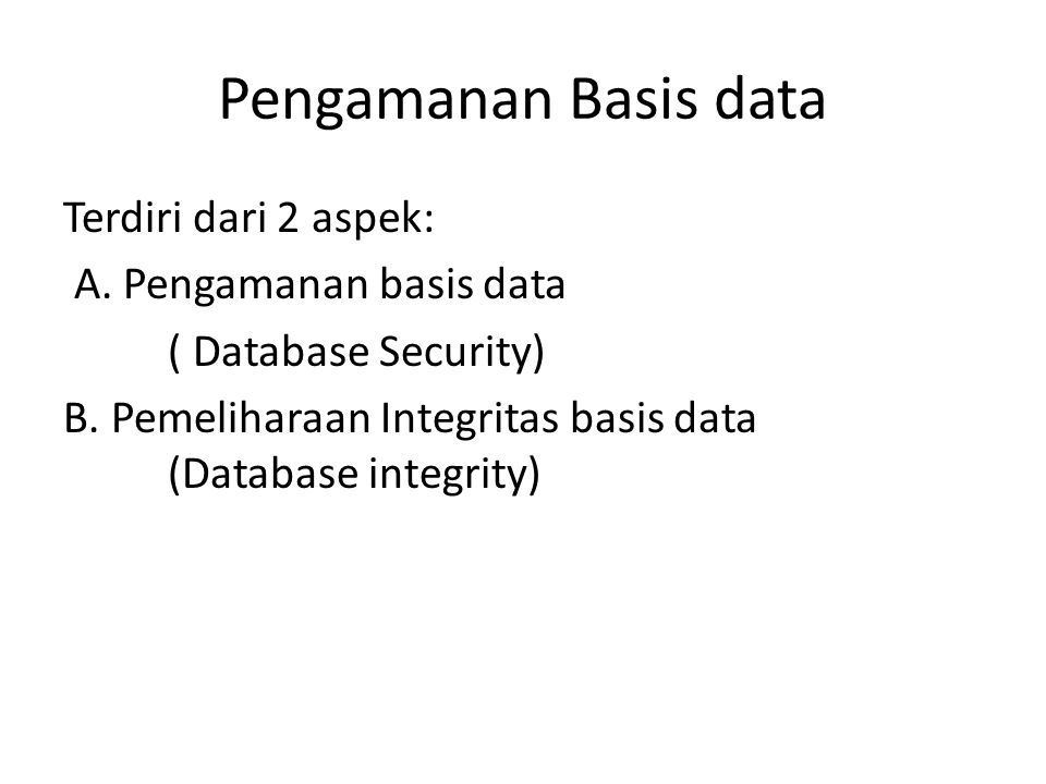Pengamanan Basis data Terdiri dari 2 aspek: A. Pengamanan basis data ( Database Security) B.