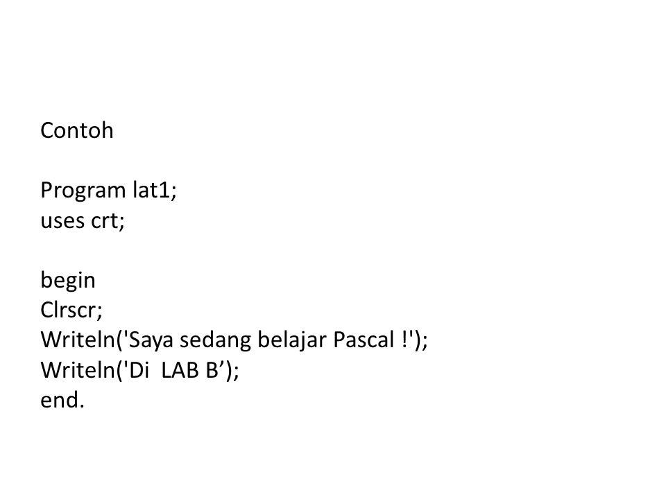 Contoh Program lat1; uses crt; begin Clrscr; Writeln( Saya sedang belajar Pascal ! ); Writeln( Di LAB B'); end.