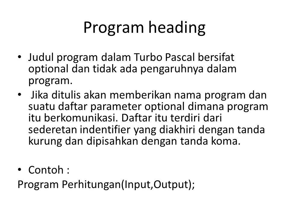 Program heading Judul program dalam Turbo Pascal bersifat optional dan tidak ada pengaruhnya dalam program.