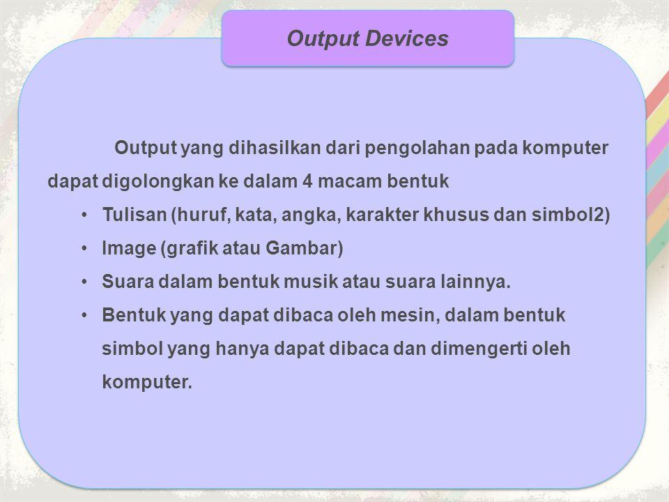 Output Devices Output yang dihasilkan dari pengolahan pada komputer dapat digolongkan ke dalam 4 macam bentuk.