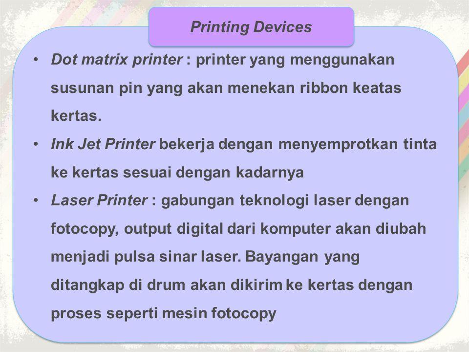Printing Devices Dot matrix printer : printer yang menggunakan susunan pin yang akan menekan ribbon keatas kertas.