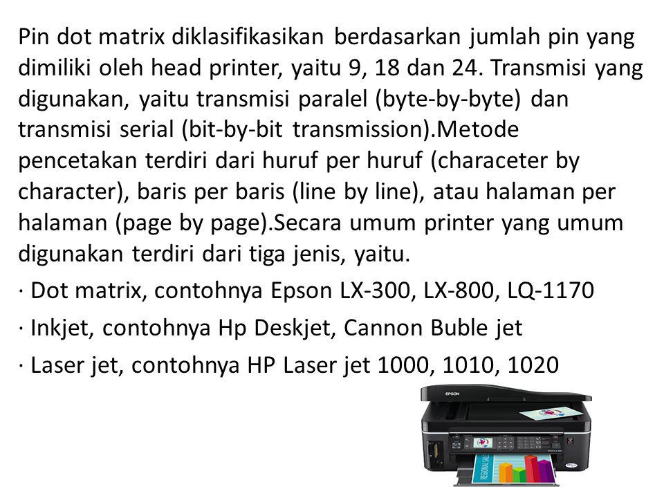 Pin dot matrix diklasifikasikan berdasarkan jumlah pin yang dimiliki oleh head printer, yaitu 9, 18 dan 24.