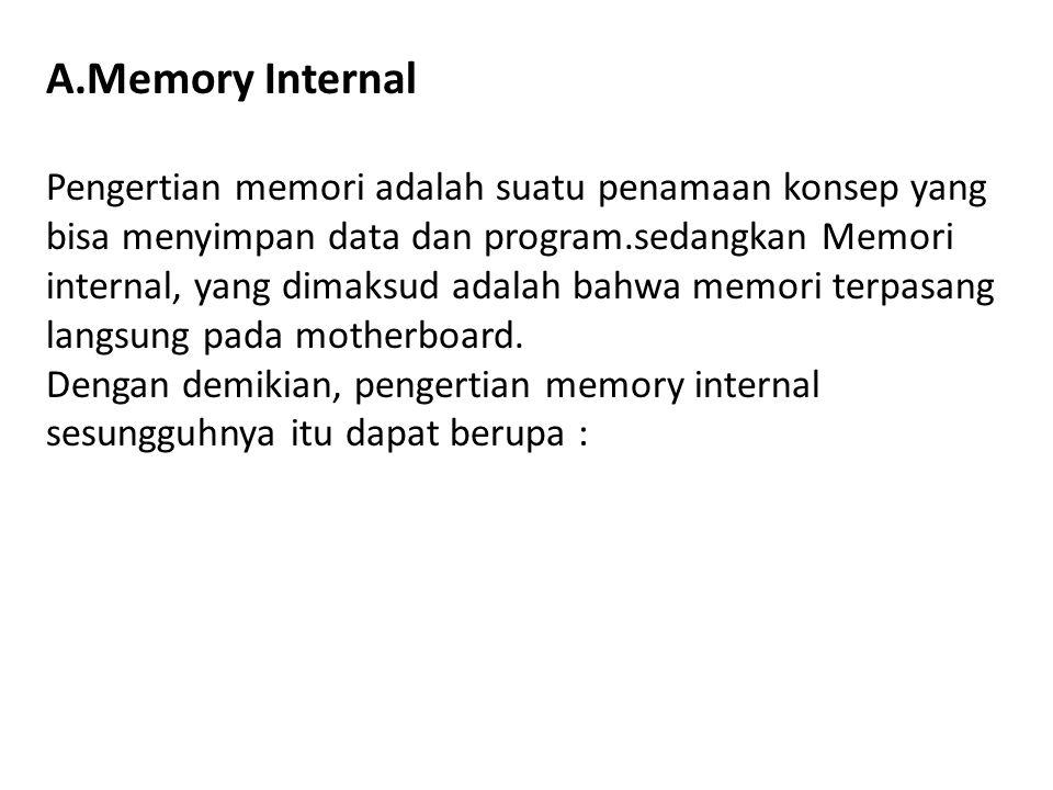 A.Memory Internal Pengertian memori adalah suatu penamaan konsep yang bisa menyimpan data dan program.sedangkan Memori internal, yang dimaksud adalah bahwa memori terpasang langsung pada motherboard.
