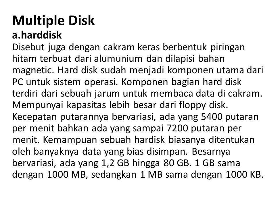 Multiple Disk a.harddisk Disebut juga dengan cakram keras berbentuk piringan hitam terbuat dari alumunium dan dilapisi bahan magnetic.