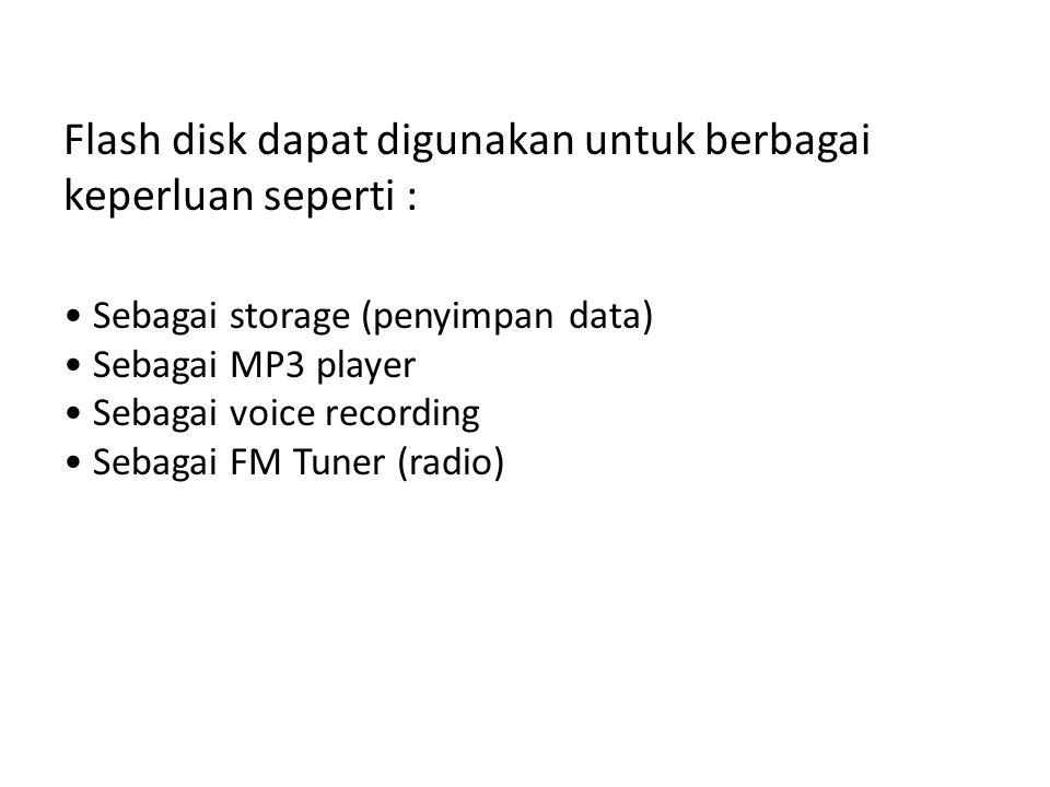 Flash disk dapat digunakan untuk berbagai keperluan seperti : • Sebagai storage (penyimpan data) • Sebagai MP3 player • Sebagai voice recording • Sebagai FM Tuner (radio)