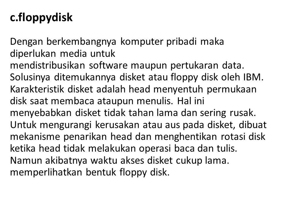 c.floppydisk Dengan berkembangnya komputer pribadi maka diperlukan media untuk mendistribusikan software maupun pertukaran data.