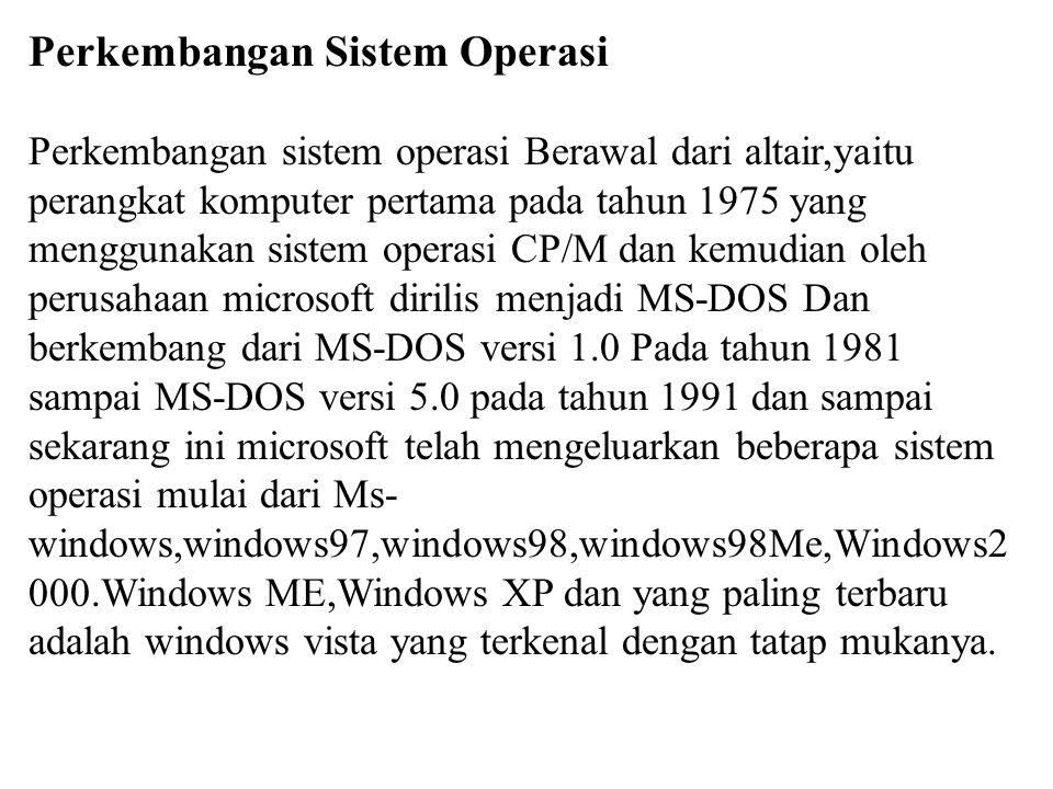 Perkembangan Sistem Operasi Perkembangan sistem operasi Berawal dari altair,yaitu perangkat komputer pertama pada tahun 1975 yang menggunakan sistem operasi CP/M dan kemudian oleh perusahaan microsoft dirilis menjadi MS-DOS Dan berkembang dari MS-DOS versi 1.0 Pada tahun 1981 sampai MS-DOS versi 5.0 pada tahun 1991 dan sampai sekarang ini microsoft telah mengeluarkan beberapa sistem operasi mulai dari Ms-windows,windows97,windows98,windows98Me,Windows2000.Windows ME,Windows XP dan yang paling terbaru adalah windows vista yang terkenal dengan tatap mukanya.
