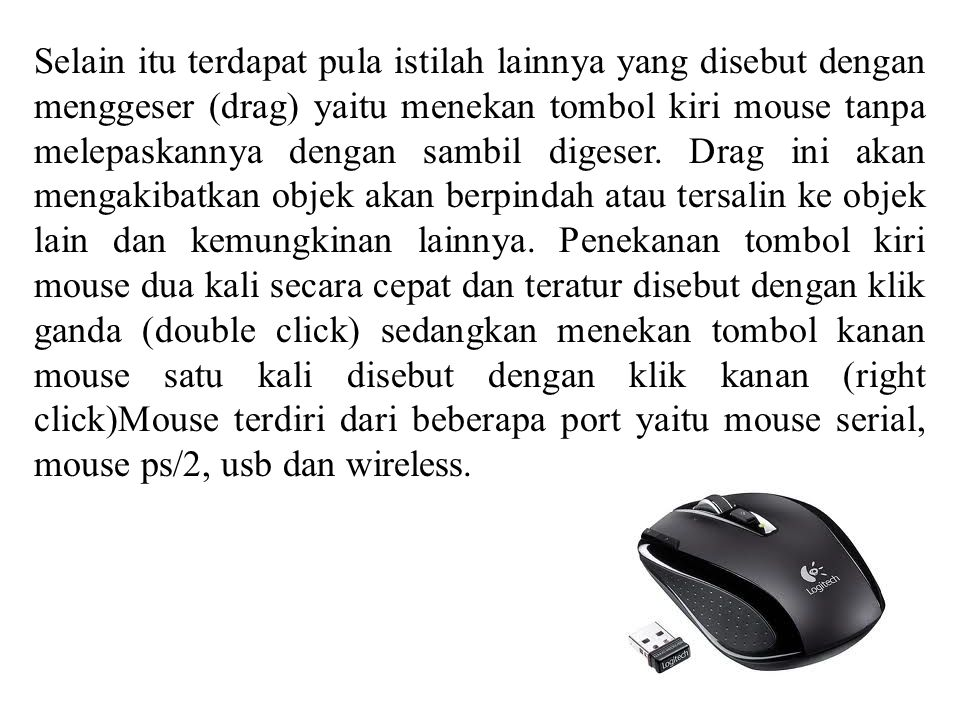 Selain itu terdapat pula istilah lainnya yang disebut dengan menggeser (drag) yaitu menekan tombol kiri mouse tanpa melepaskannya dengan sambil digeser.
