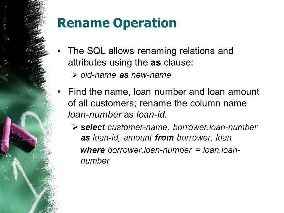 Rename Operation The SQL allows renaming relations and attributes using the as clause: old-name as new-name.