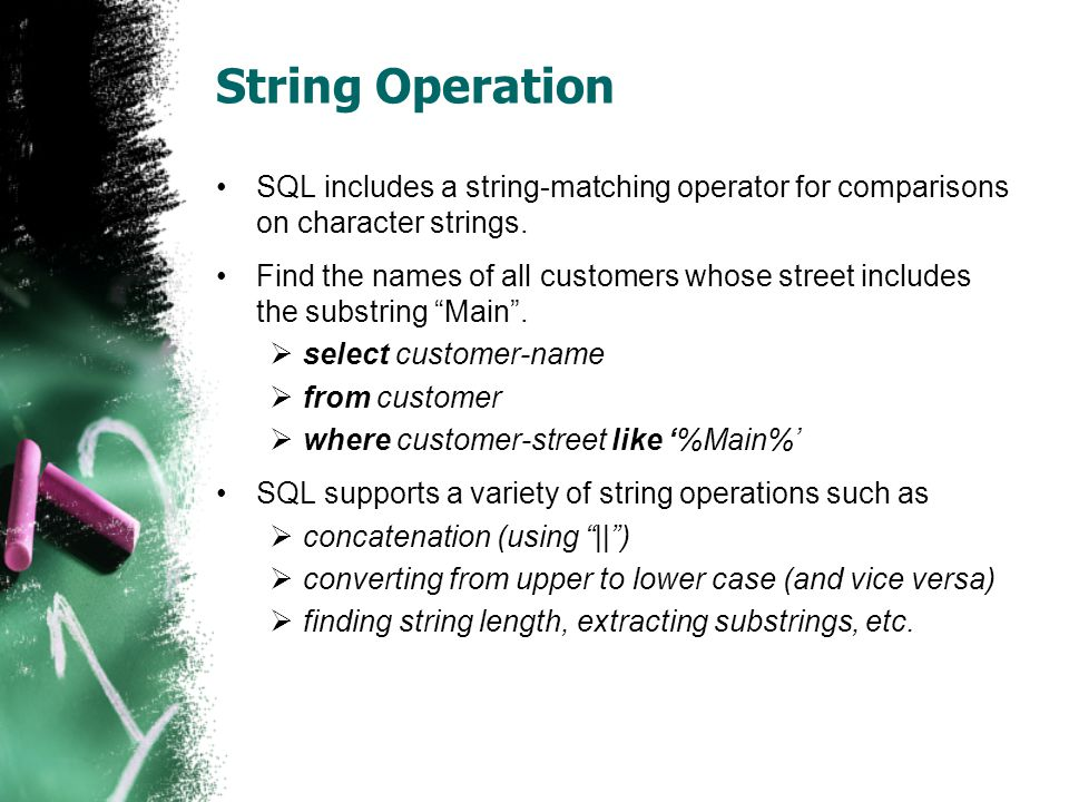 String Operation SQL includes a string-matching operator for comparisons on character strings.